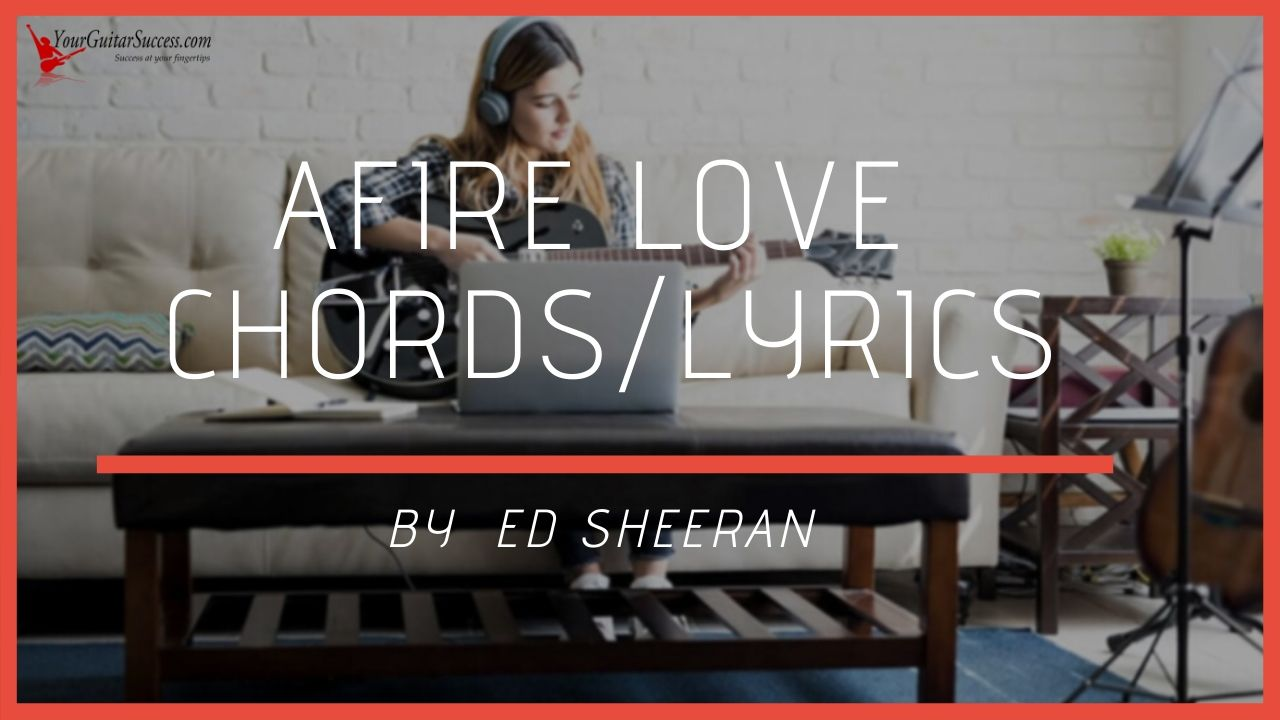 Afire Love Chords By Ed Sheeran   Your Guitar Success